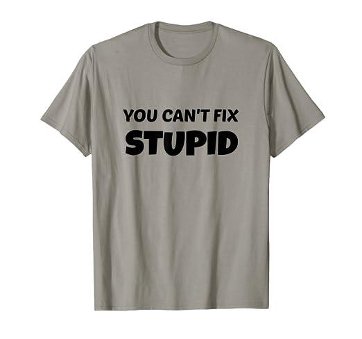 8ab386de Amazon.com: You Can't Fix Stupid T Shirt: Clothing