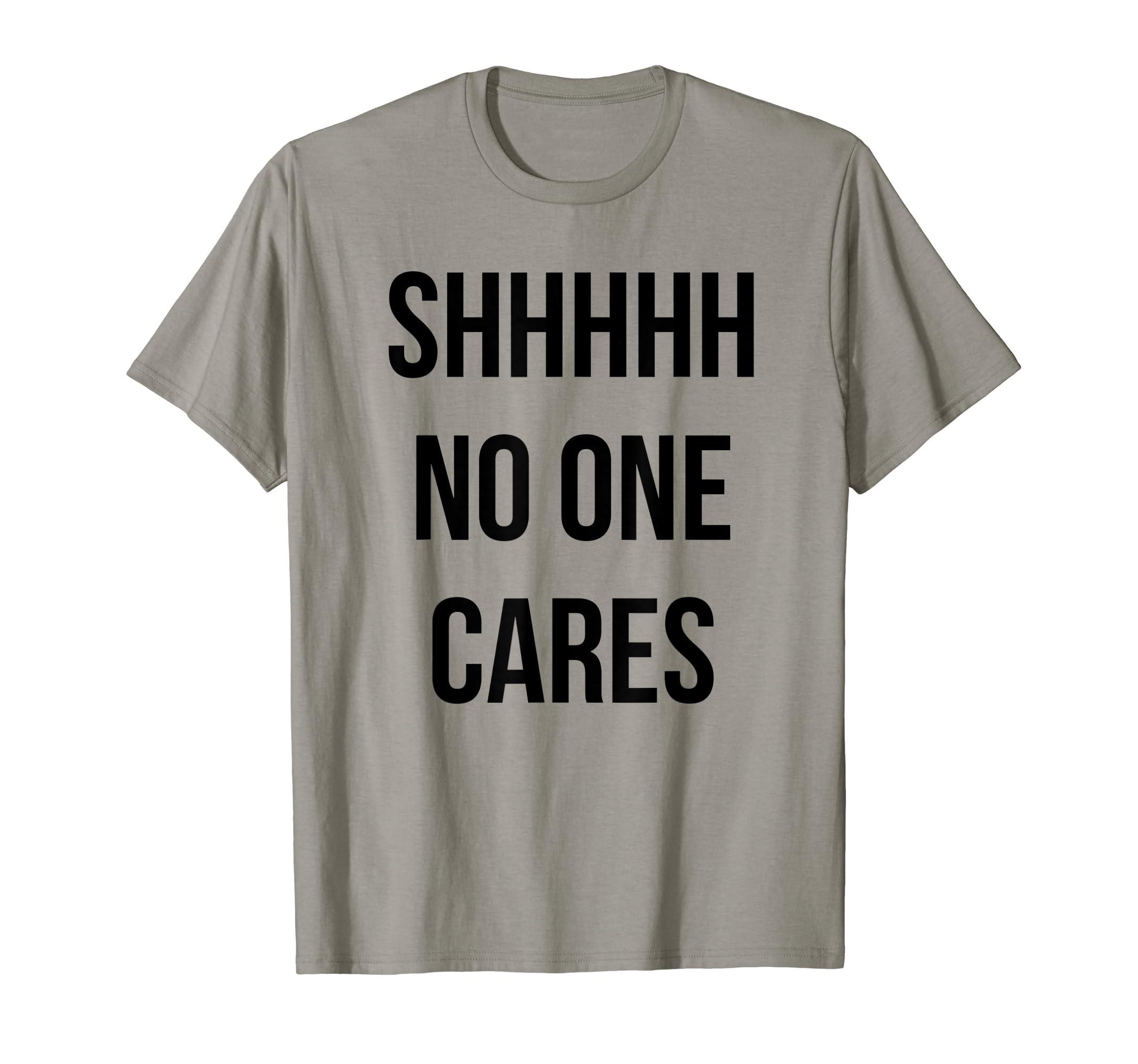 91f66047 Amazon.com: Funny T-shirt - Shhh No One Cares: Clothing