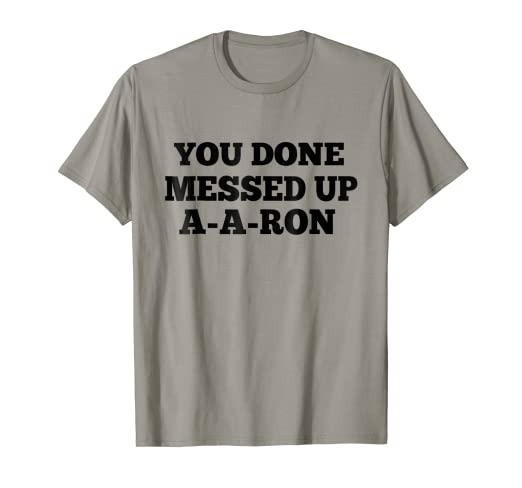 72157fc4 Amazon.com: You Done Messed Up A-A-RON T-Shirt: Clothing