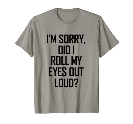 62fa8fa5 Image Unavailable. Image not available for. Color: I'm Sorry Did I Roll My  Eyes Out Loud T-Shirt
