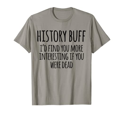 323e910dd63 Amazon.com  History Buff I d Find You More Interesting If You Were ...