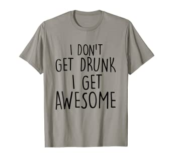 29ef53cdb Amazon.com: I Don't Get Drunk I Get Awesome T-shirt Drinking Tee ...