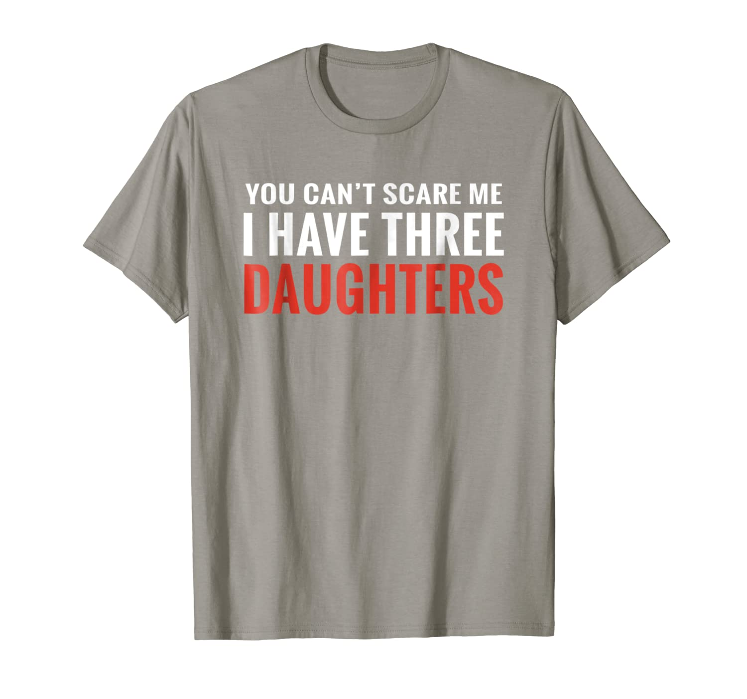 4fa60ef2 Amazon.com: You Can't Scare Me I Have Three Daughters T-shirt: Clothing