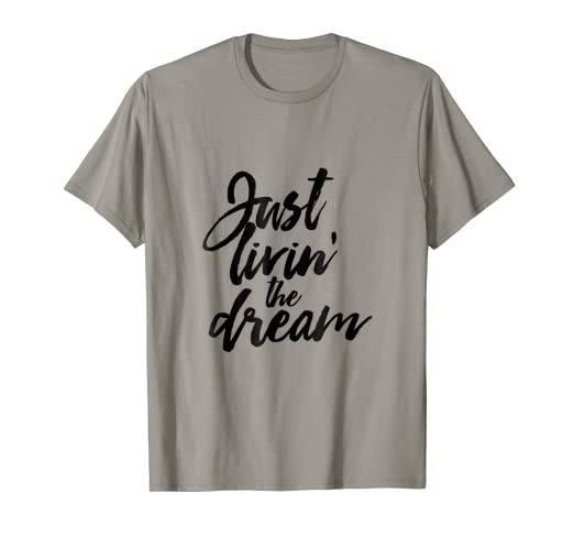 f20d4096bd Amazon.com: Just Livin' The Dream T-shirt for Inspirational Happy ...