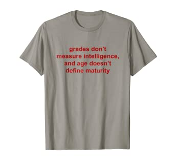 a283fa94 Image Unavailable. Image not available for. Color: Grades Don't Measure  Intelligence And Age Doesn't Shirt