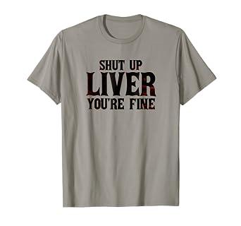 36091b916 Amazon.com: Shut Up Liver, You're Fine T-Shirt - Funny Drinking T ...