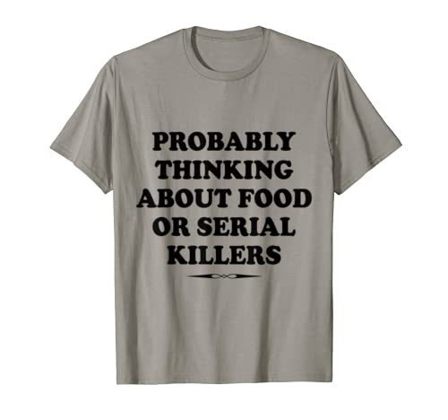 Probably Thinking About Food Or Serial Killers Gift  T Shirt