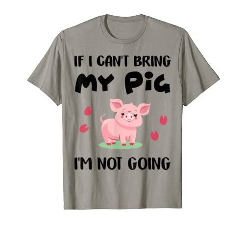 If I Can't Bring My Pig I'm Not Going Funny Pigs Lover Gift T Shirt
