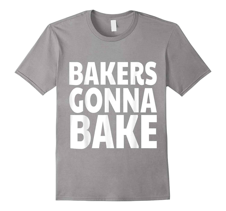 Bakers Gonna Bake Funny Baking Shirts