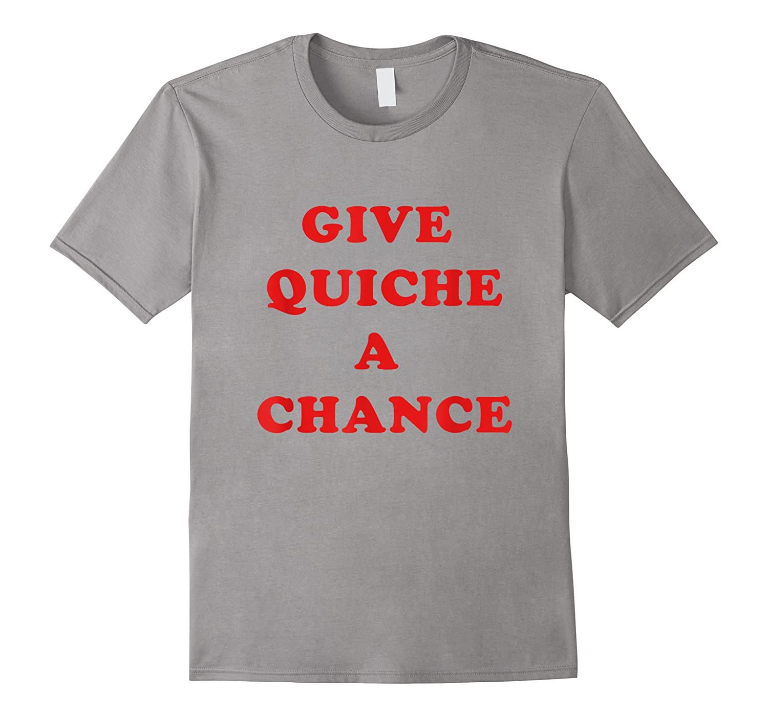 Give Quiche A Chance Funny Quiche Shirts