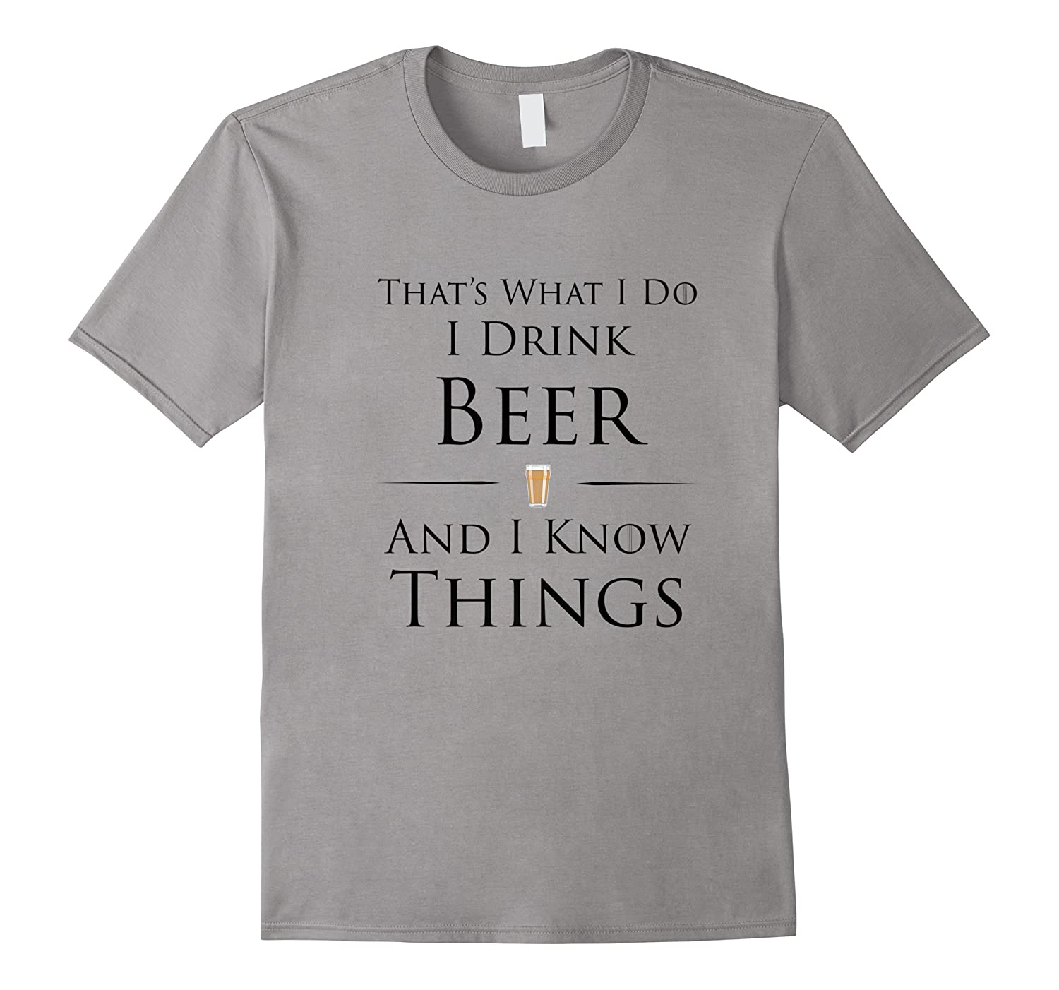 I Drink Beer And I Know Things T-shirt