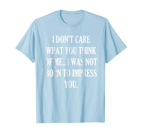I Dont Care What You Think Of Me Unless Funny Novelty T-Shirt Mens tee TShirt