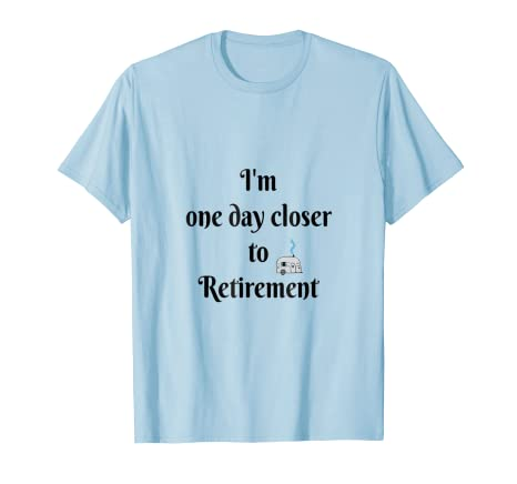7cc0055fd Amazon.com: I'm one day closer to Retirement: Clothing