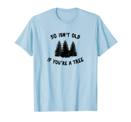 Amazon 50 Isnt Old If Youre A Tree Sarcastic Group Party T