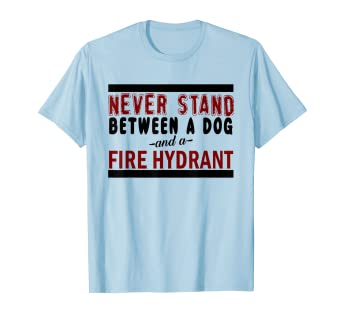 2b555d87 Amazon.com: Never Stand Between a Dog and a Fire Hydrant Cute Shirt ...