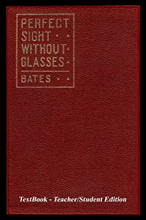 Perfect Sight Without Glasses - The Cure Of Imperfect Sight By Treatment Without Glasses - Dr. Bates Original, First Book - Natural Vision Improvement: TextBook - Teacher/Student Edition