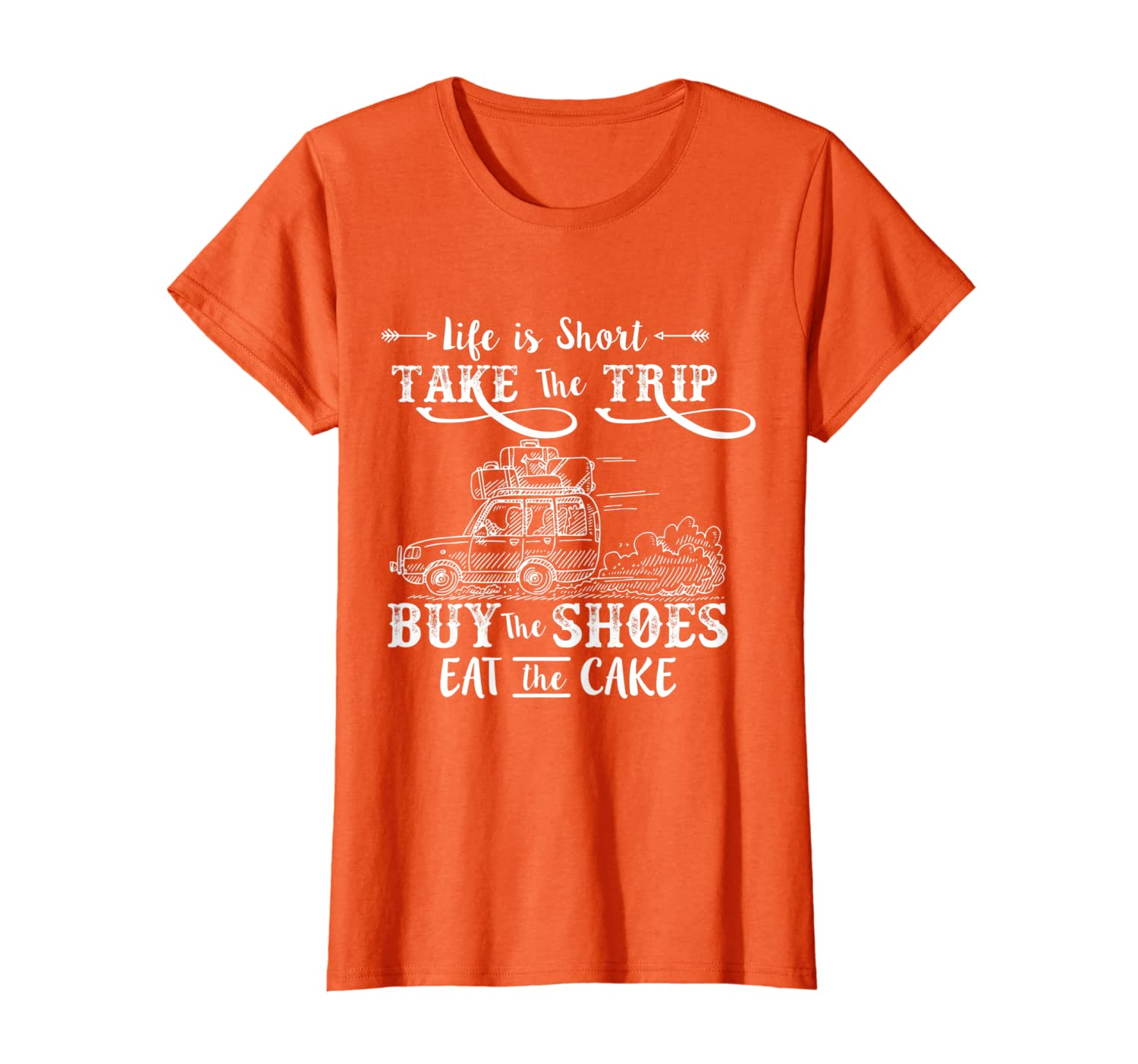 29005be8d6b94 Life Is Short Take The Trip Buy The Shoes Eat The Cake Shirt
