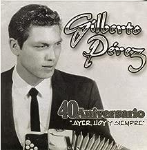 Gilberto Perez... 40 Aniversario Ayer, Hoy Y Siempre