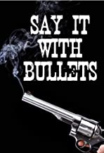 Say It with Bullets