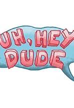 Uh, Hey Dude