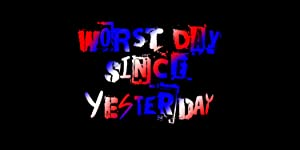 Worst Day Since Yesterday