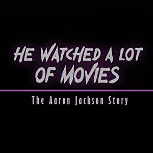 He Watched a Lot of Movies: The Aaron Jackson Story