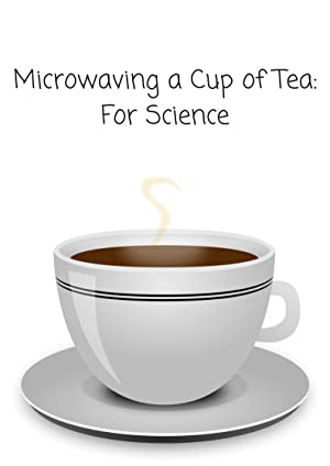 Microwaving a Cup of Tea: For Science
