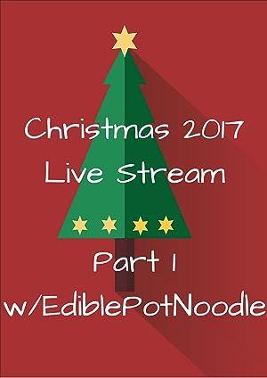 Christmas 2017 Live Stream Pt. 1 w/ EdiblePotNoodle