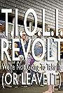 T.I.O.L.I. Revolt: We're Not Going to Take It (Or Leave It)