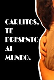Carlitos, I Present to the World. A Film by Gustavo Benavides.