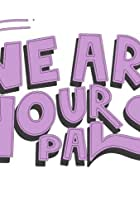 We Are Your Pals
