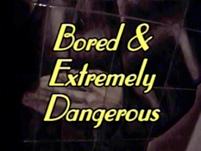 Bored and Extremely Dangerous