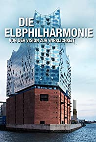 Primary photo for Die Elbphilharmonie - von der Vision zur Wirklichkeit