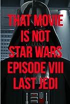 That movie Is Not Star Wars. Episode VII. Last Jedi