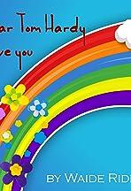 Dear Tom Hardy: I Love You