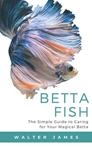 Betta fish guide- The Simple guide to caring for your Magical betta- Walter James (Author)