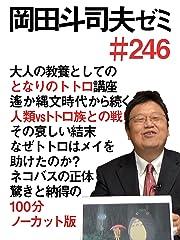 岡田斗司夫ゼミ #246「大人の教養としてのとなりのトトロ講座-縄文時代から続く人類vsトトロ族の戦いとその哀しい結末。トトロがメイを助けた理由とネコバスの正体」