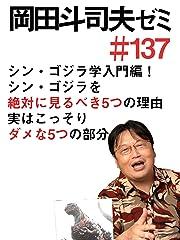 岡田斗司夫ゼミ #137「シン・ゴジラ学、入門編! シン・ゴジラを絶対に見るべき5つの理由と、実はこっそりダメな5つの部分」