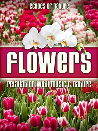 Flowers: Echoes of Nature Relaxation with Music & Nature