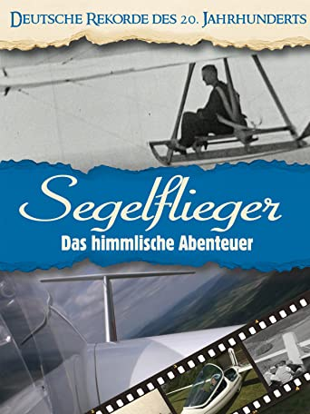 Deutsche Rekorde des 20. Jahrhunderts - Segelflieger - Das himmlische Abenteuer