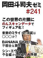 岡田斗司夫ゼミ #241「この世界の片隅に,のんスキャンデータでフィギュア化! 未来のミライその本質はoooか? BANANA FISHの不都合な真実,シンエヴァ予告編から本編を大予想」