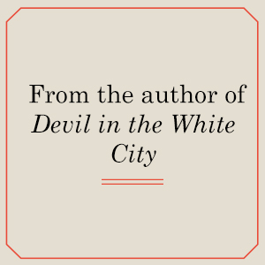 From the author of DEVIL IN THE WHITE CITY