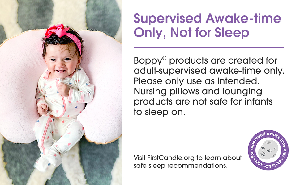 Boppy Pillows are for adult-supervised time while baby is awake. Not safe for infant sleep.