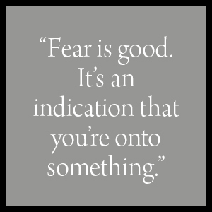 """""""Fear is good. It's an indication that you're onto something."""""""