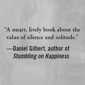 """Daniel Gilbert says, """"A smart, lively book about the value of silence and solitude."""""""