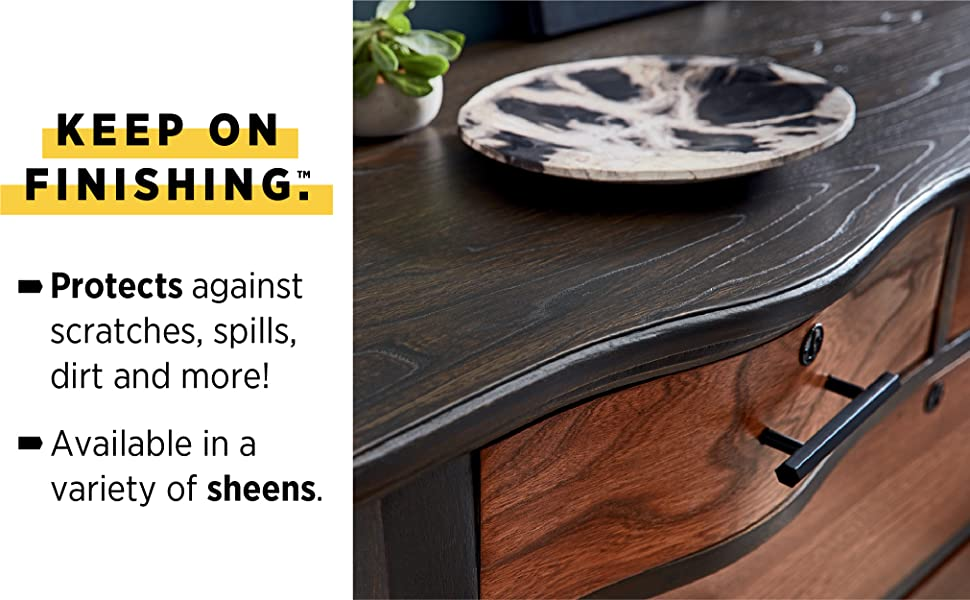 Keep on finishing. Protects against scratches, spills, dirt and more! Variety of sheens.