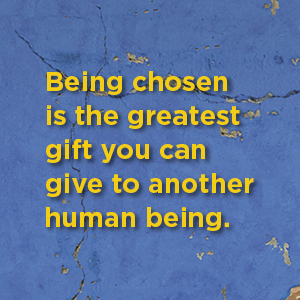 Yellow text on distressed blue background: Being chosen is the greatest gift you can give to…