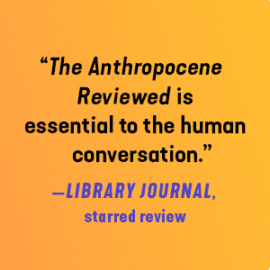 """""""The Anthropocene Reviewed is essential to the human conversation."""" - Library Journal"""