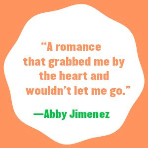 """""""A romance that grabbed me by the heart and wouldn't let me go."""" - Abby Jimenez"""