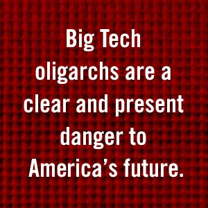Big Tech oligarchs are a clear and present danger to America's future
